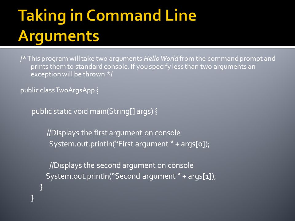 /* This program will take two arguments Hello World from the command prompt and prints them to standard console. If you specify less than two argument