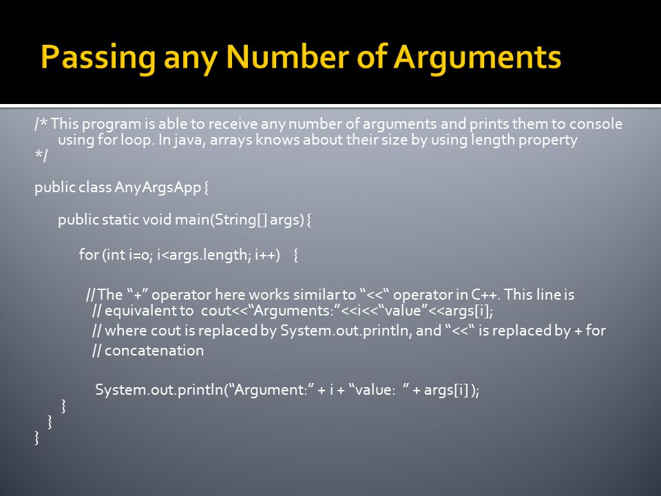 /* This program is able to receive any number of arguments and prints them to console using for loop. In java, arrays knows about their size by using