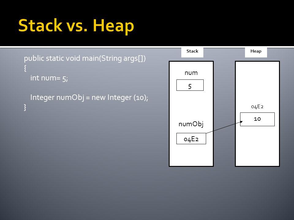 public static void main(String args[]) { int num= 5; Integer numObj = new Integer (10); } num numObj 5 04E2 StackHeap 04E2 10