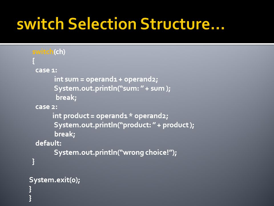 switch(ch) { case 1: int sum = operand1 + operand2; System.out.println( sum: + sum ); break; case 2: int product = operand1 * operand2; System.out.println( product: + product ); break; default: System.out.println( wrong choice! ); } System.exit(0); }