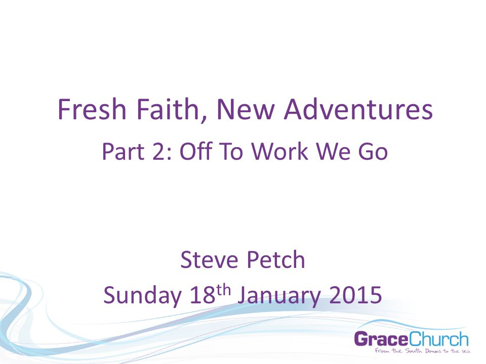 Steve Petch Sunday 18 th January 2015 Fresh Faith, New Adventures Part 2: Off To Work We Go