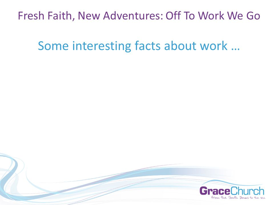 Some interesting facts about work … Fresh Faith, New Adventures: Off To Work We Go