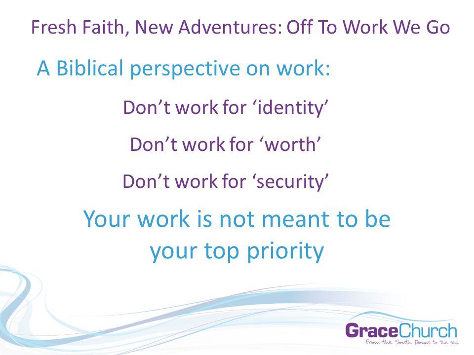 A Biblical perspective on work: Fresh Faith, New Adventures: Off To Work We Go Don't work for 'identity' Don't work for 'worth' Don't work for 'security' Your work is not meant to be your top priority
