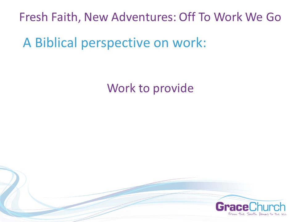 A Biblical perspective on work: Fresh Faith, New Adventures: Off To Work We Go Work to provide
