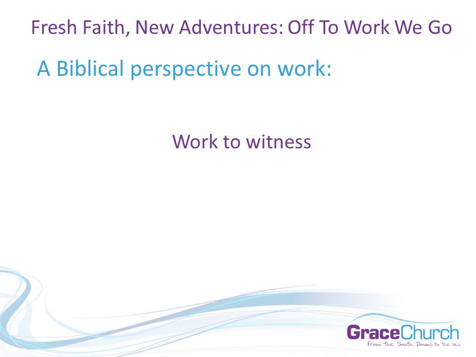 A Biblical perspective on work: Fresh Faith, New Adventures: Off To Work We Go Work to witness