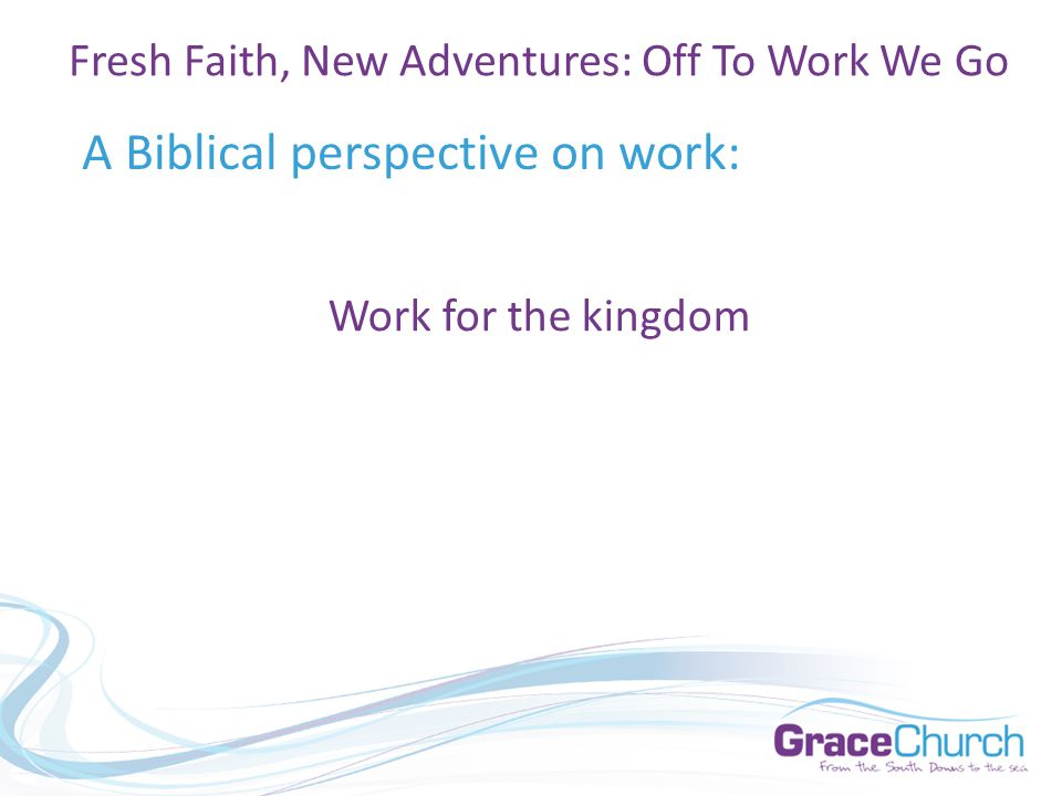 A Biblical perspective on work: Fresh Faith, New Adventures: Off To Work We Go Work for the kingdom