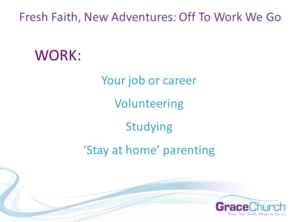 Fresh Faith, New Adventures: Off To Work We Go WORK: Your job or career Volunteering Studying 'Stay at home' parenting