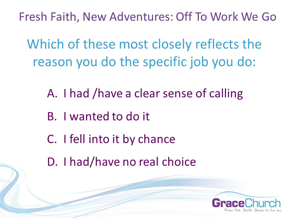 Which of these most closely reflects the reason you do the specific job you do: A.I had /have a clear sense of calling B.I wanted to do it C.I fell into it by chance D.I had/have no real choice Fresh Faith, New Adventures: Off To Work We Go