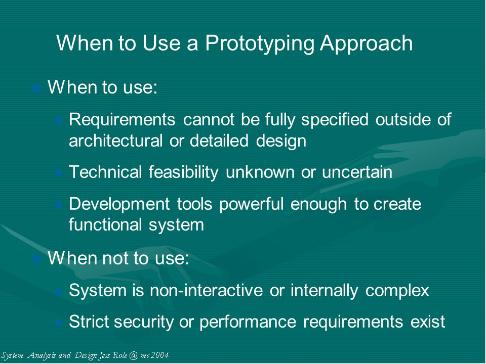 When to Use a Prototyping Approach u When to use: l Requirements cannot be fully specified outside of architectural or detailed design l Technical fea