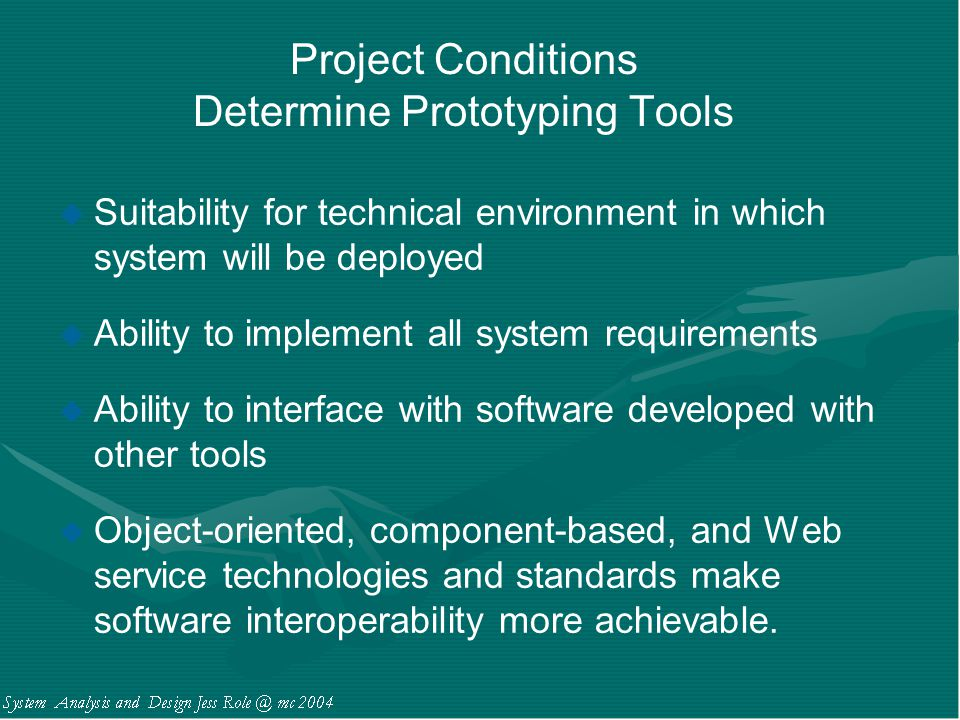 Project Conditions Determine Prototyping Tools u Suitability for technical environment in which system will be deployed u Ability to implement all sys