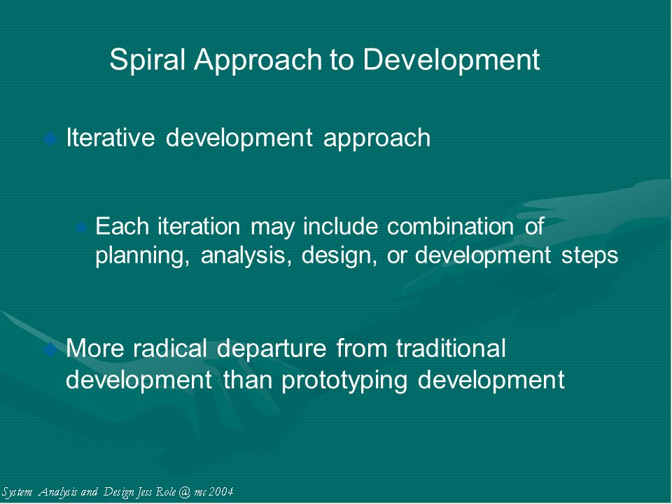 Spiral Approach to Development u Iterative development approach l Each iteration may include combination of planning, analysis, design, or development