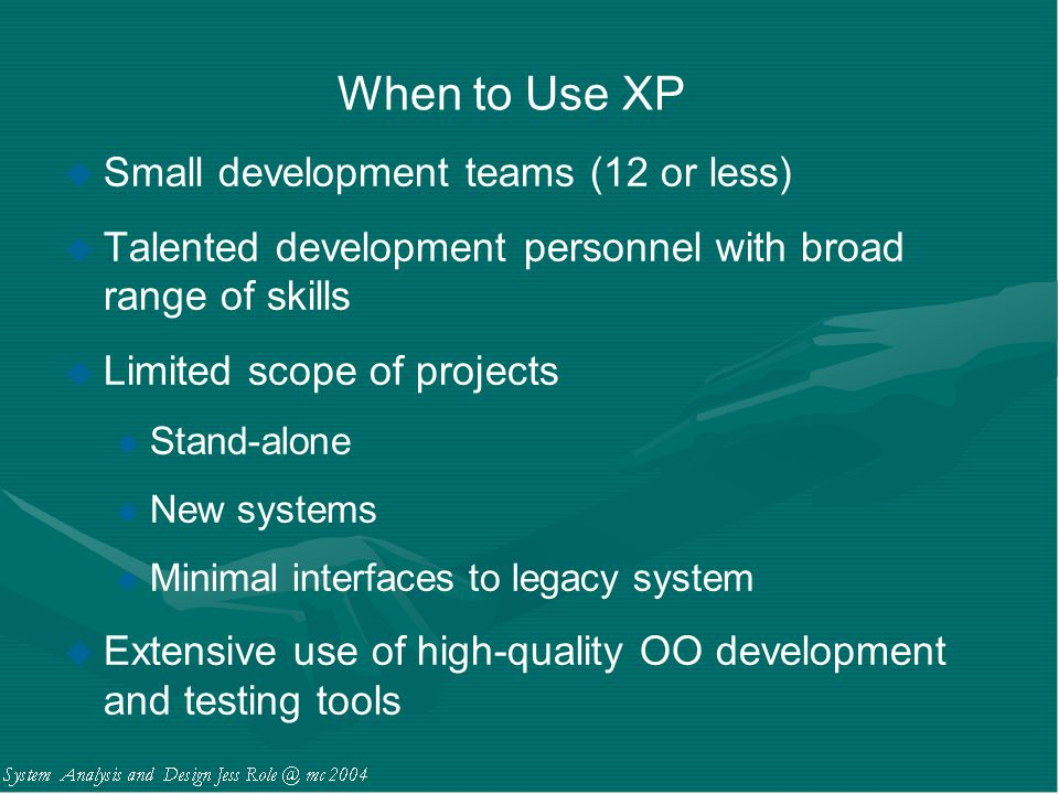 When to Use XP u Small development teams (12 or less) u Talented development personnel with broad range of skills u Limited scope of projects l Stand-