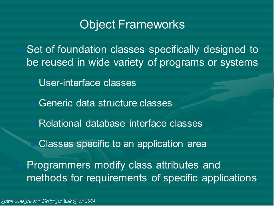 Object Frameworks u Set of foundation classes specifically designed to be reused in wide variety of programs or systems l User-interface classes l Gen
