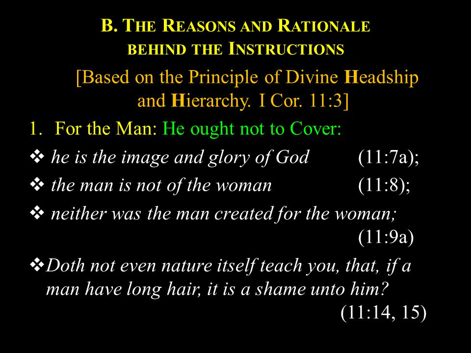B. T HE R EASONS AND R ATIONALE BEHIND THE I NSTRUCTIONS [Based on the Principle of Divine Headship and Hierarchy. I Cor. 11:3] 1.For the Man: He ough