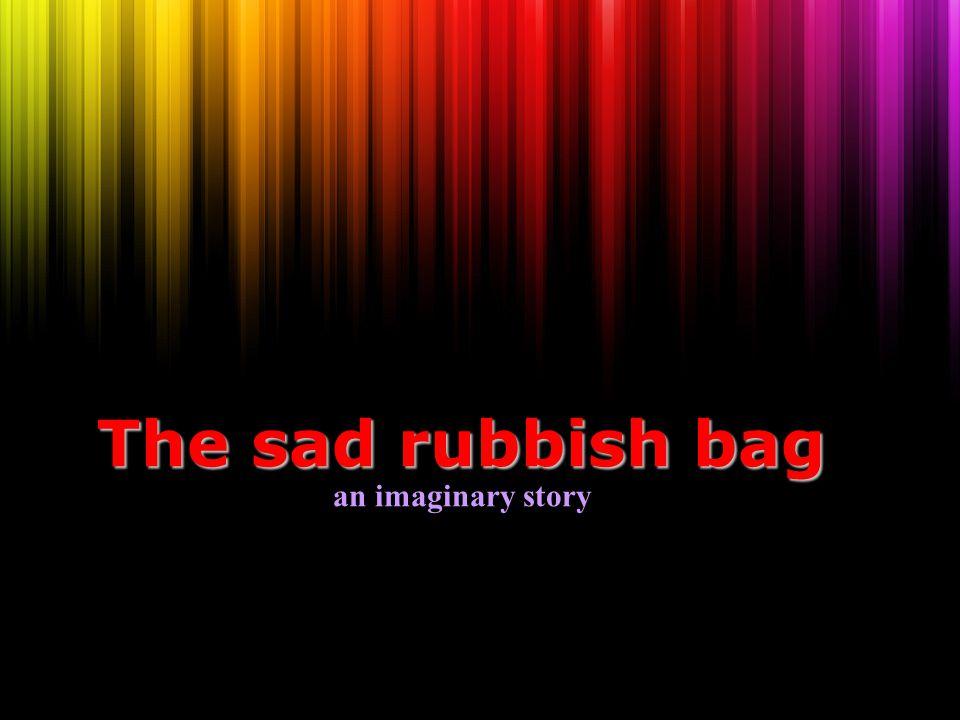 The sad rubbish bag The sad rubbish bag an imaginary story
