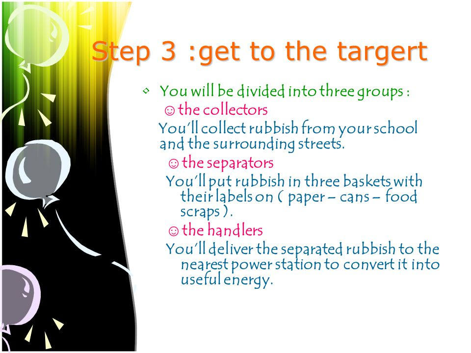Step 3 :get to the targert You will be divided into three groups : ☺ the collectors You'll collect rubbish from your school and the surrounding streets.