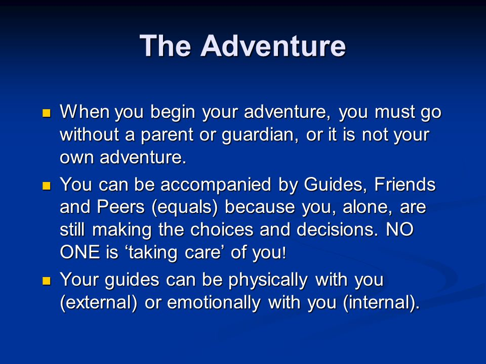 The Adventure When you begin your adventure, you must go without a parent or guardian, or it is not your own adventure.