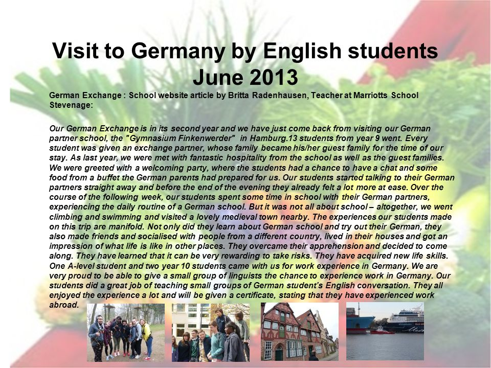 September 2013 – March 2014 26/9 :European Day of languages : all Yeargroups Sep 2014 :German students to Stevenage : All Yeargroups 1 – 18/10 :Science Module : Food Groups : Year 8 18/10 :School Assembly on Healthy Eating & Food Myths : All Yeargroups Oct 2013 :GFGM visit to Sweden : Year 12 Nov 2013 :Food recycling recipies project : Year 10 Dec 2013 :Christmas around the world celebration : All Yeargroups Dec 2013 :Freegan experiment carried out : International Leaders Dec 2013 :Netherlands students to Hertfordshire : Christmas party Jan 2014 :'Best Before' Business Studies idea for Young Enterprise Jan 2014 :Visit of Swiss partner to Hertfordshire : International Leaders Feb 2014 :Freeganism research presented to whole School Assembly Mar 2014 :University cuisine / recycled food project : Years 12 & 13