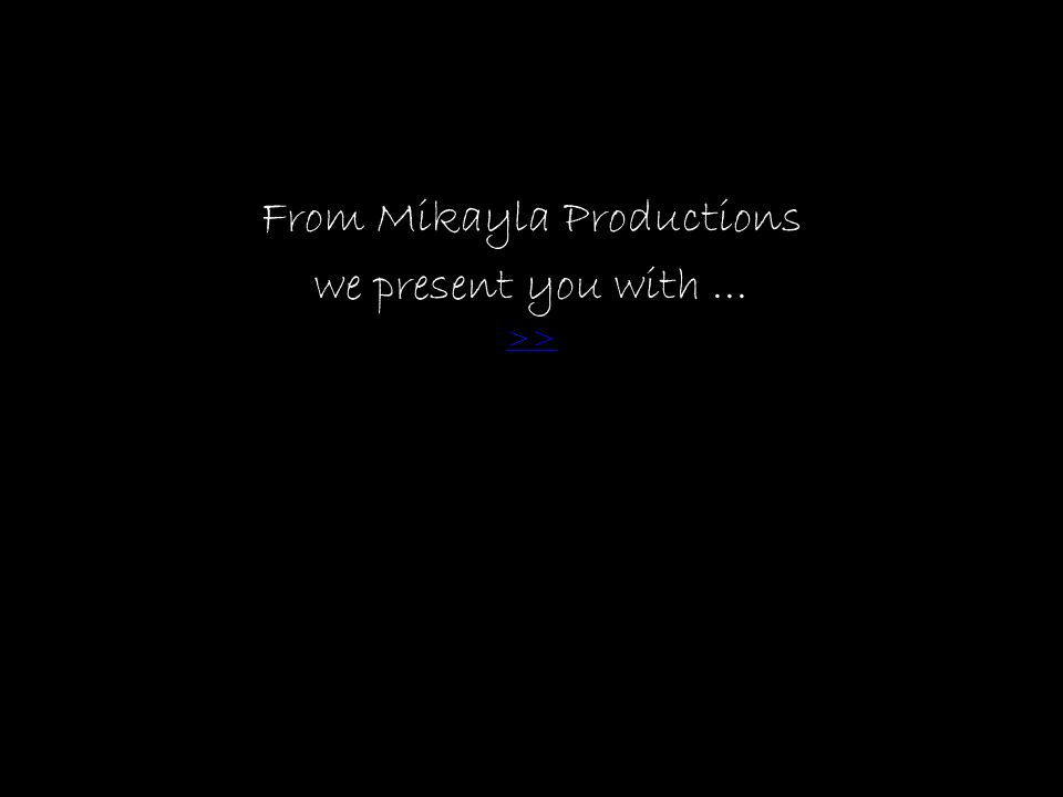 From Mikayla Productions we present you with... >>