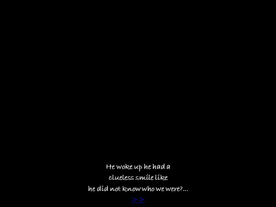 He woke up he had a clueless smile like he did not know who we were?... >>