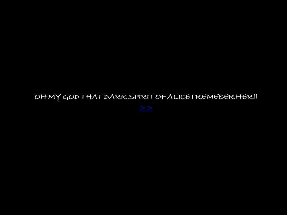 OH MY GOD THAT DARK SPIRIT OF ALICE I REMEBER HER!! >>