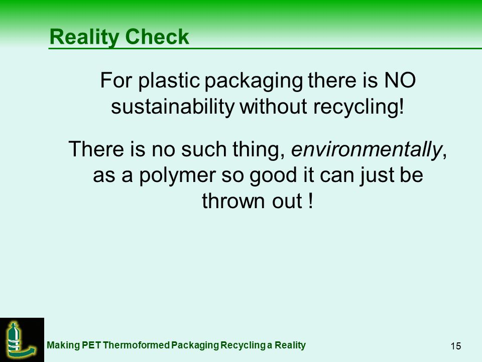 Making PET Thermoformed Packaging Recycling a Reality 15 Reality Check For plastic packaging there is NO sustainability without recycling.