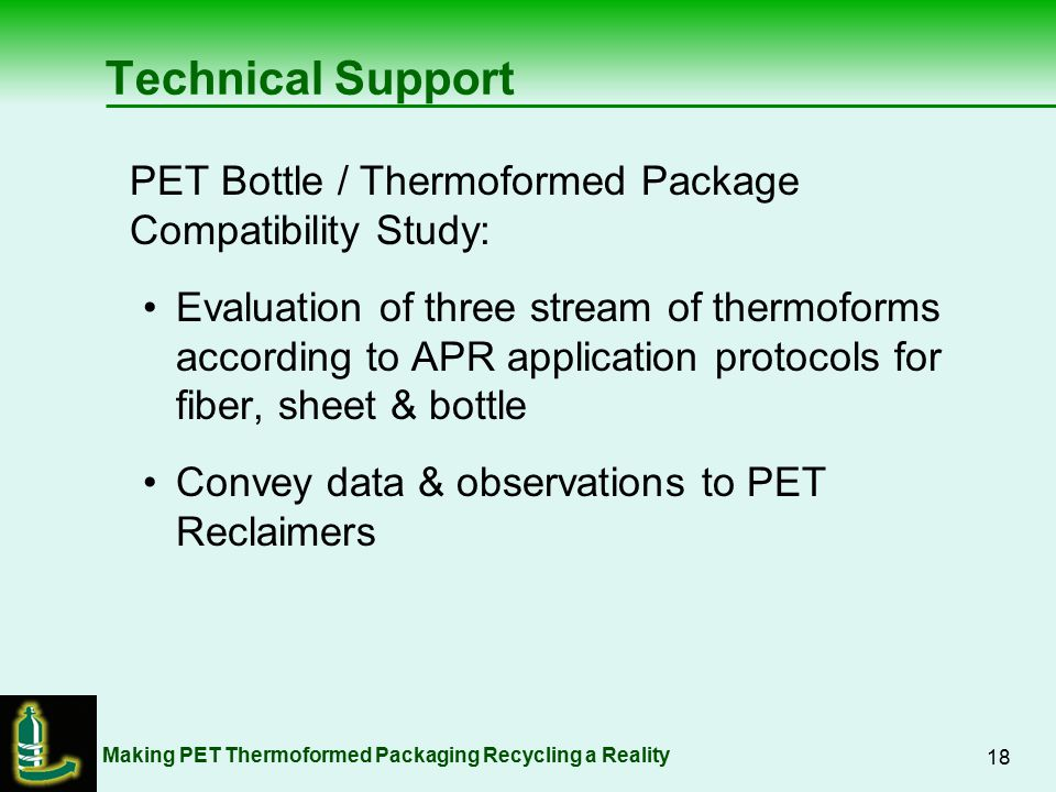 Making PET Thermoformed Packaging Recycling a Reality 18 Technical Support PET Bottle / Thermoformed Package Compatibility Study: Evaluation of three stream of thermoforms according to APR application protocols for fiber, sheet & bottle Convey data & observations to PET Reclaimers