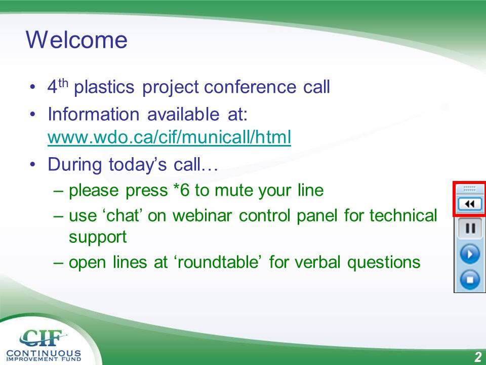 3 Proposed Agenda Roll call & Introductions (Mike Birett) Minutes/business from last meeting & CIF REOI Update (Mike Birett) Update/Q&A on CIF-supported plastics–related projects (Geoff Love) Update/Q&A on CIF/Stewardship Ontario/ NAPCOR thermoform PET project (Mike Schedler) Round table discussion re: any other plastics recycling developments Wrap-up & plan for next call