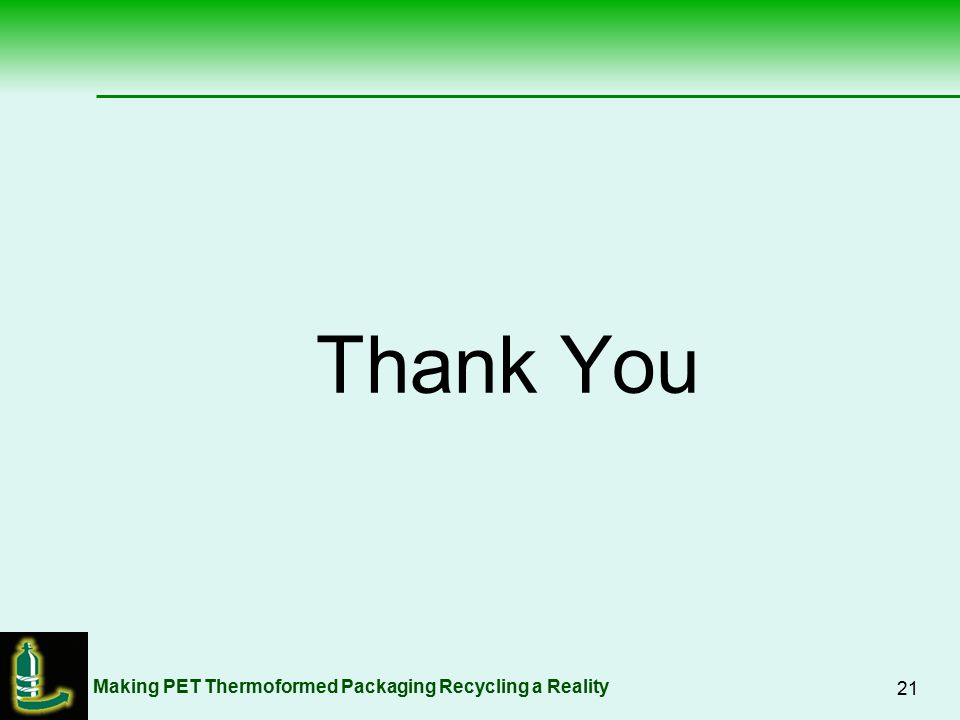 Making PET Thermoformed Packaging Recycling a Reality 21 Thank You