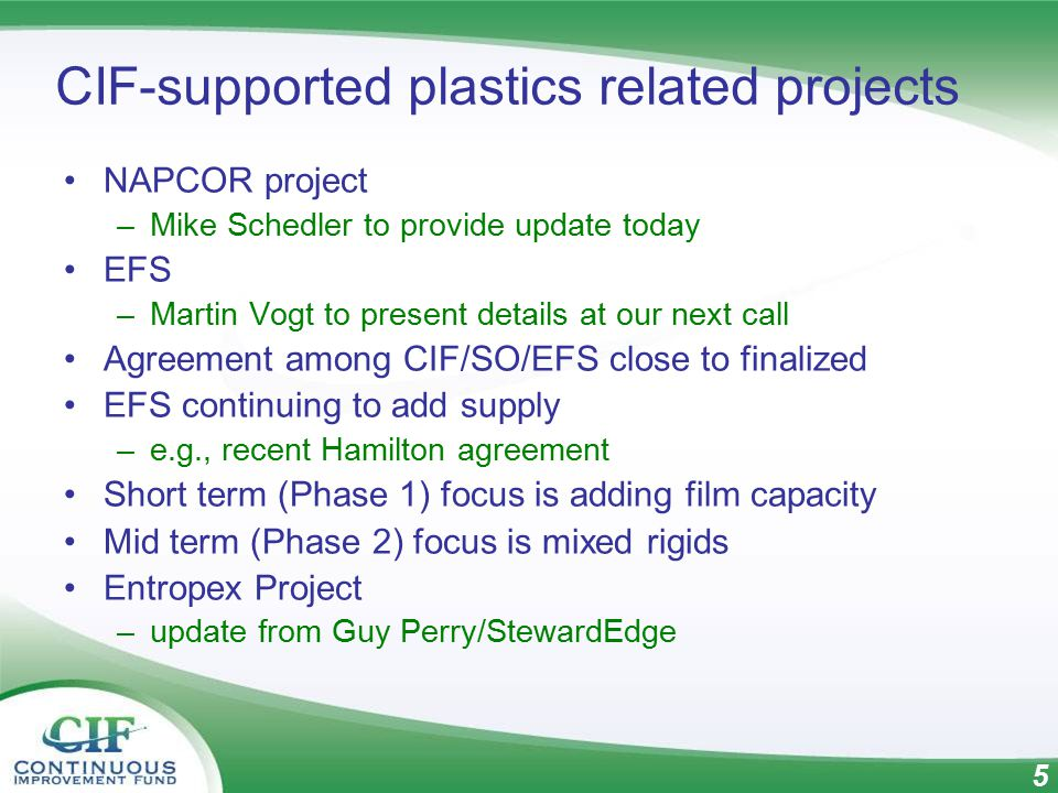 5 CIF-supported plastics related projects NAPCOR project –Mike Schedler to provide update today EFS –Martin Vogt to present details at our next call Agreement among CIF/SO/EFS close to finalized EFS continuing to add supply –e.g., recent Hamilton agreement Short term (Phase 1) focus is adding film capacity Mid term (Phase 2) focus is mixed rigids Entropex Project –update from Guy Perry/StewardEdge