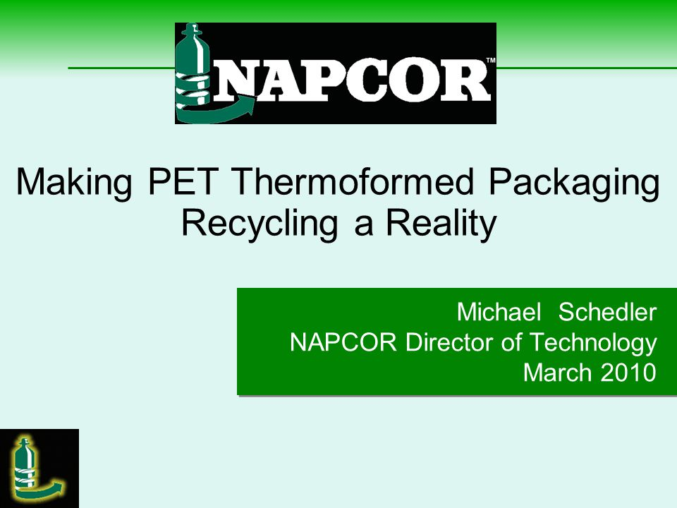 Making PET Thermoformed Packaging Recycling a Reality 7 Presentation Outline NAPCOR & the Thermoformer Industry Market Data Recycling Program Plan & Activities Expectations