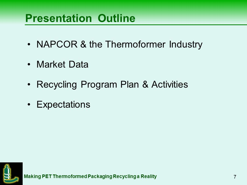 Making PET Thermoformed Packaging Recycling a Reality 8 National Association for PET Container Resources Originally Bottle & Resin Producers Led by Pactiv, Placon & Genpak, membership opened to PET sheet / thermoformers in late 2007 NAPCOR membership currently reflects all parts of the PET Packaging industry