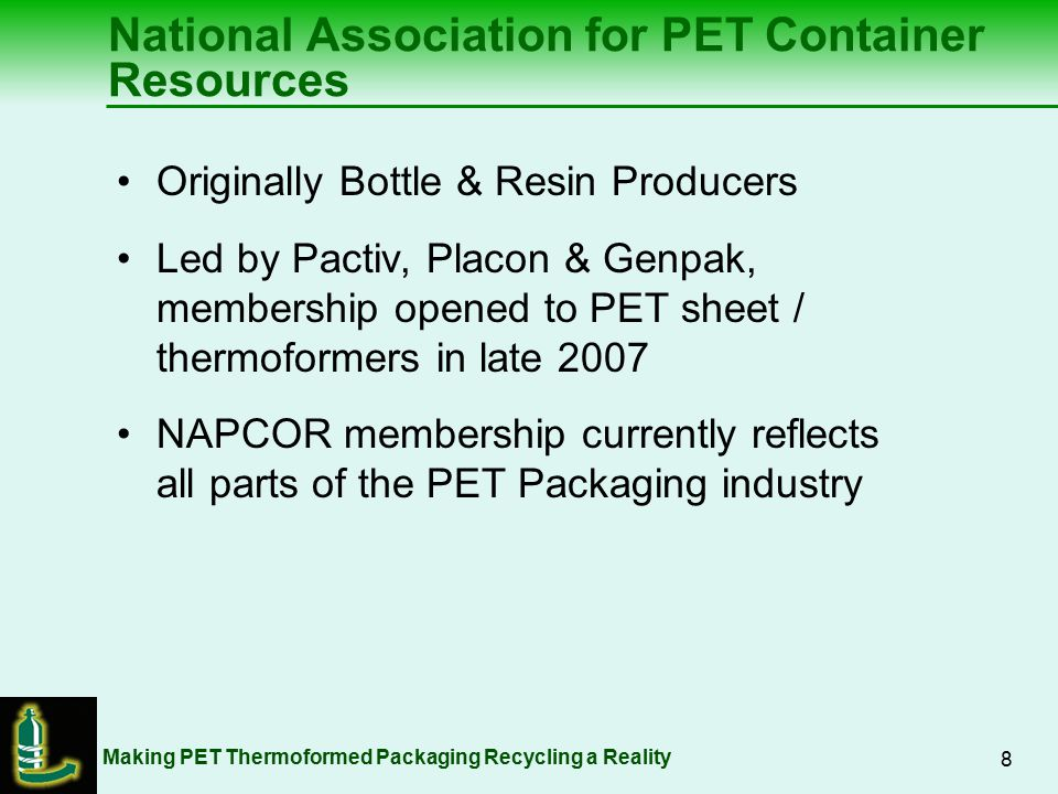 Making PET Thermoformed Packaging Recycling a Reality 9 Associated Packaging Technologies Genpak LLC Global PET PWP Industries Pactiv Corporation Par-Pak LTD Peninsula Packaging Company Placon Corporation Sabert Corporation Solo Cup Operating Corp Current NAPCOR Sheet /Thermoformer Members