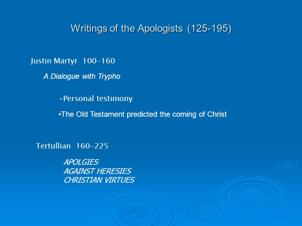 Writings of the Apologists (125-195) Justin Martyr 100-160 Personal testimony The Old Testament predicted the coming of Christ Tertullian 160-225 A Dialogue with Trypho APOLGIES AGAINST HERESIES CHRISTIAN VIRTUES