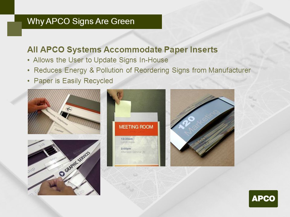 Why APCO Signs Are Green All APCO Systems Accommodate Paper Inserts Allows the User to Update Signs In-House Reduces Energy & Pollution of Reordering Signs from Manufacturer Paper is Easily Recycled