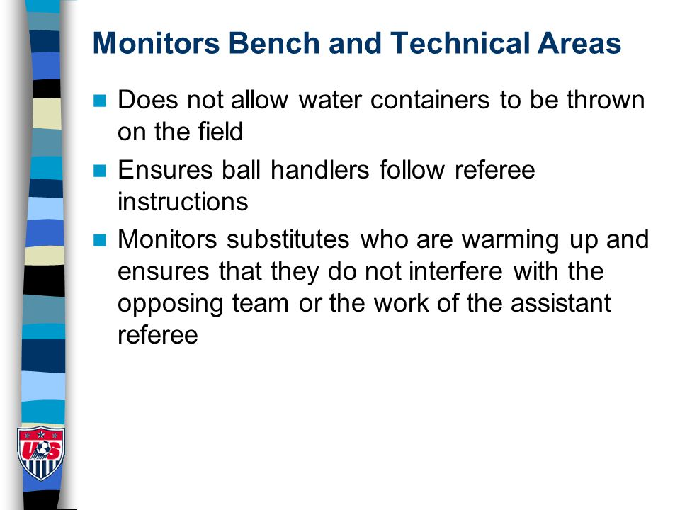 Monitors Bench and Technical Areas Does not allow water containers to be thrown on the field Ensures ball handlers follow referee instructions Monitors substitutes who are warming up and ensures that they do not interfere with the opposing team or the work of the assistant referee
