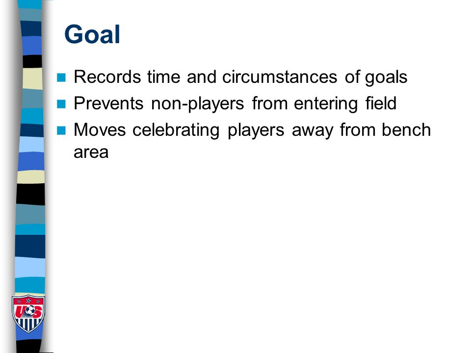 Goal Records time and circumstances of goals Prevents non-players from entering field Moves celebrating players away from bench area