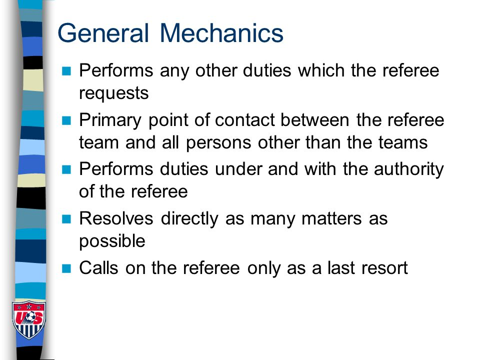 General Mechanics Performs any other duties which the referee requests Primary point of contact between the referee team and all persons other than the teams Performs duties under and with the authority of the referee Resolves directly as many matters as possible Calls on the referee only as a last resort