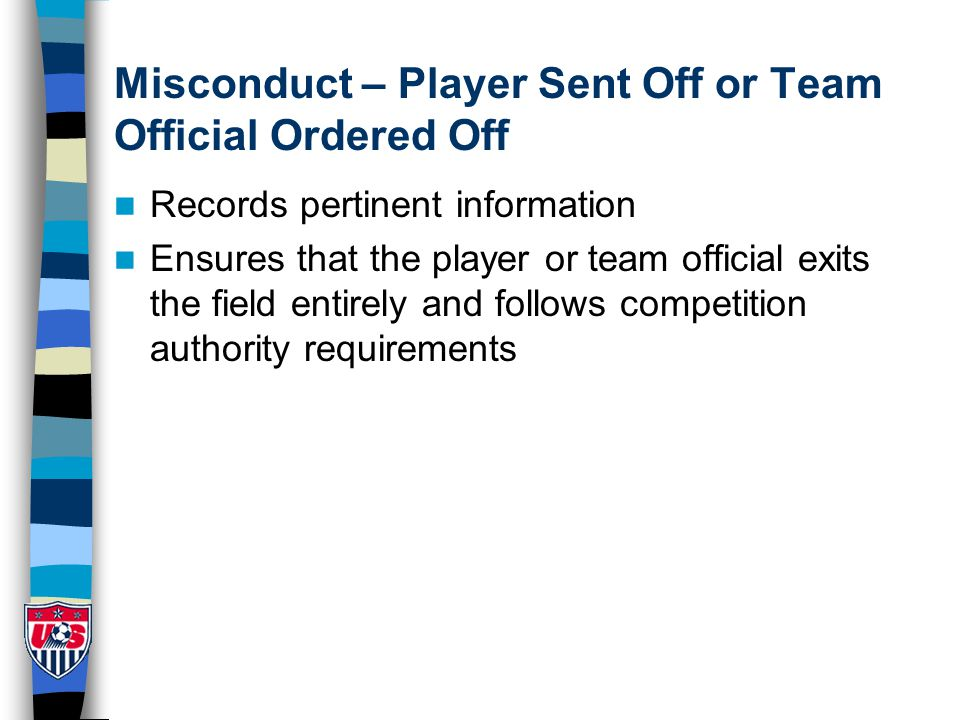 Misconduct – Player Sent Off or Team Official Ordered Off Records pertinent information Ensures that the player or team official exits the field entir