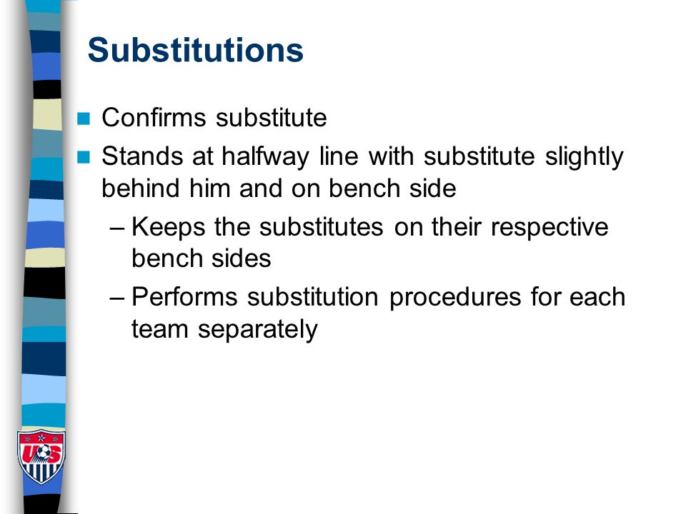 Substitutions Confirms substitute Stands at halfway line with substitute slightly behind him and on bench side –Keeps the substitutes on their respective bench sides –Performs substitution procedures for each team separately