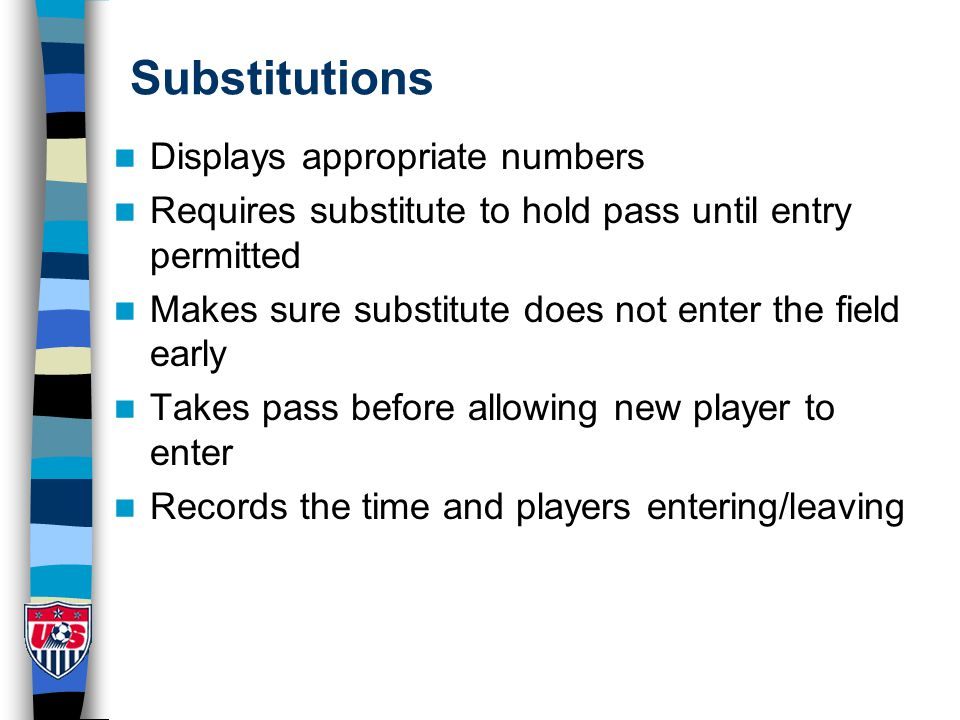 Substitutions Displays appropriate numbers Requires substitute to hold pass until entry permitted Makes sure substitute does not enter the field early Takes pass before allowing new player to enter Records the time and players entering/leaving
