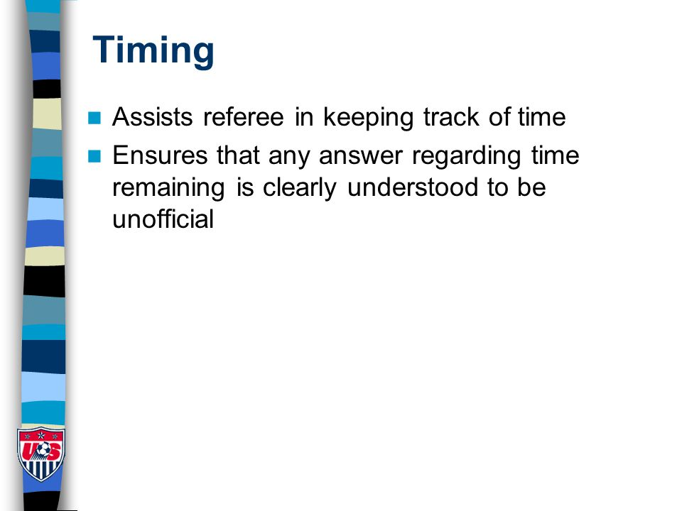 Timing Assists referee in keeping track of time Ensures that any answer regarding time remaining is clearly understood to be unofficial