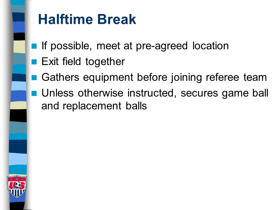 Halftime Break If possible, meet at pre-agreed location Exit field together Gathers equipment before joining referee team Unless otherwise instructed, secures game ball and replacement balls