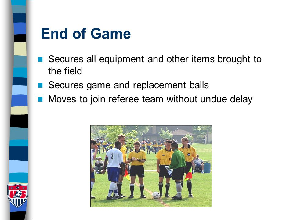End of Game Secures all equipment and other items brought to the field Secures game and replacement balls Moves to join referee team without undue del