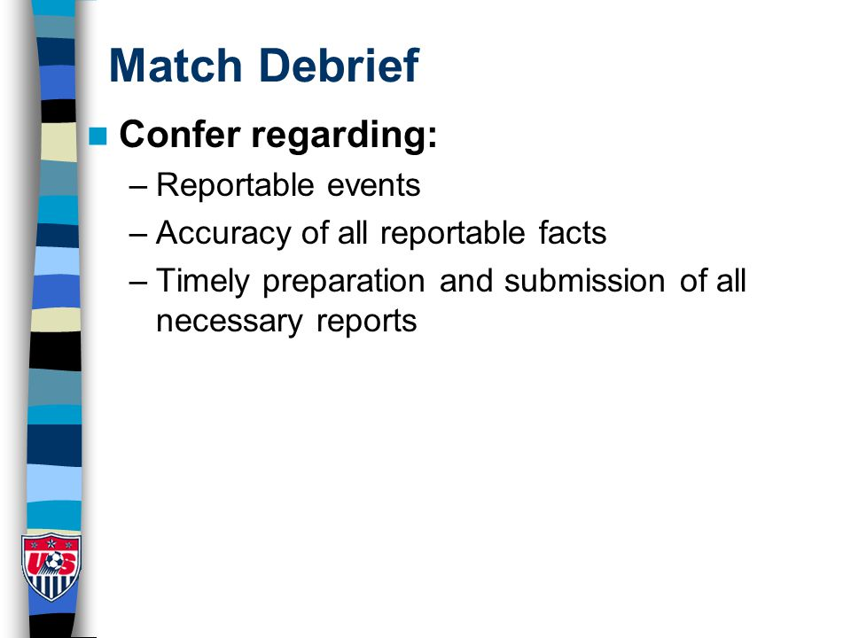 Match Debrief Confer regarding: –Reportable events –Accuracy of all reportable facts –Timely preparation and submission of all necessary reports
