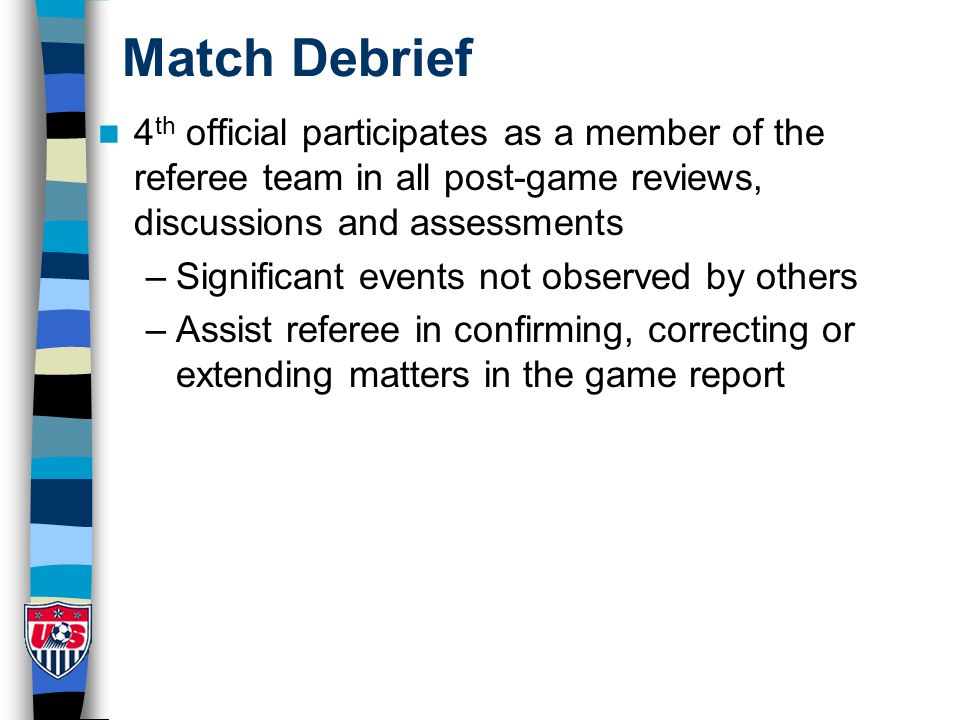 Match Debrief 4 th official participates as a member of the referee team in all post-game reviews, discussions and assessments –Significant events not