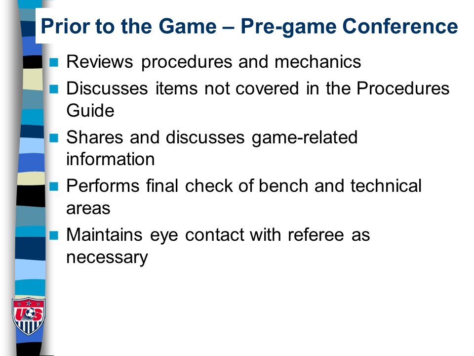 Prior to the Game – Pre-game Conference Reviews procedures and mechanics Discusses items not covered in the Procedures Guide Shares and discusses game-related information Performs final check of bench and technical areas Maintains eye contact with referee as necessary