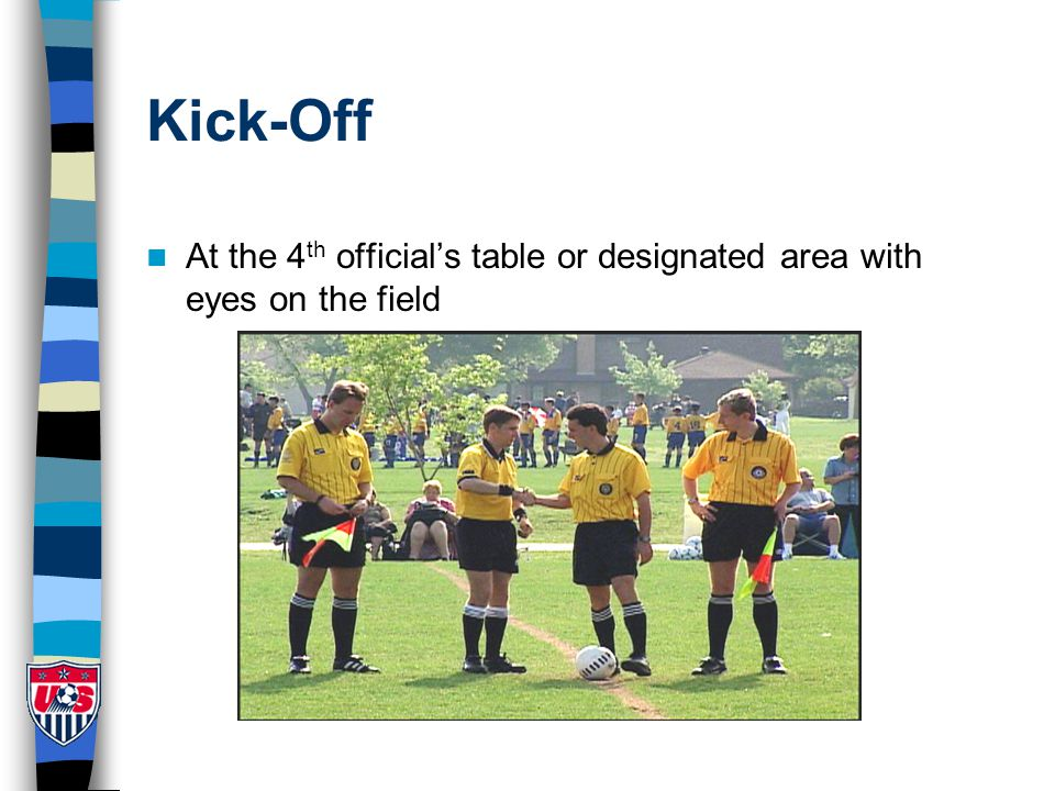 Kick-Off At the 4 th official's table or designated area with eyes on the field