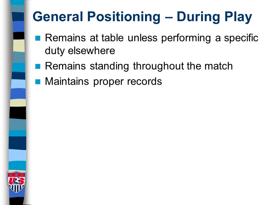 General Positioning – During Play Remains at table unless performing a specific duty elsewhere Remains standing throughout the match Maintains proper