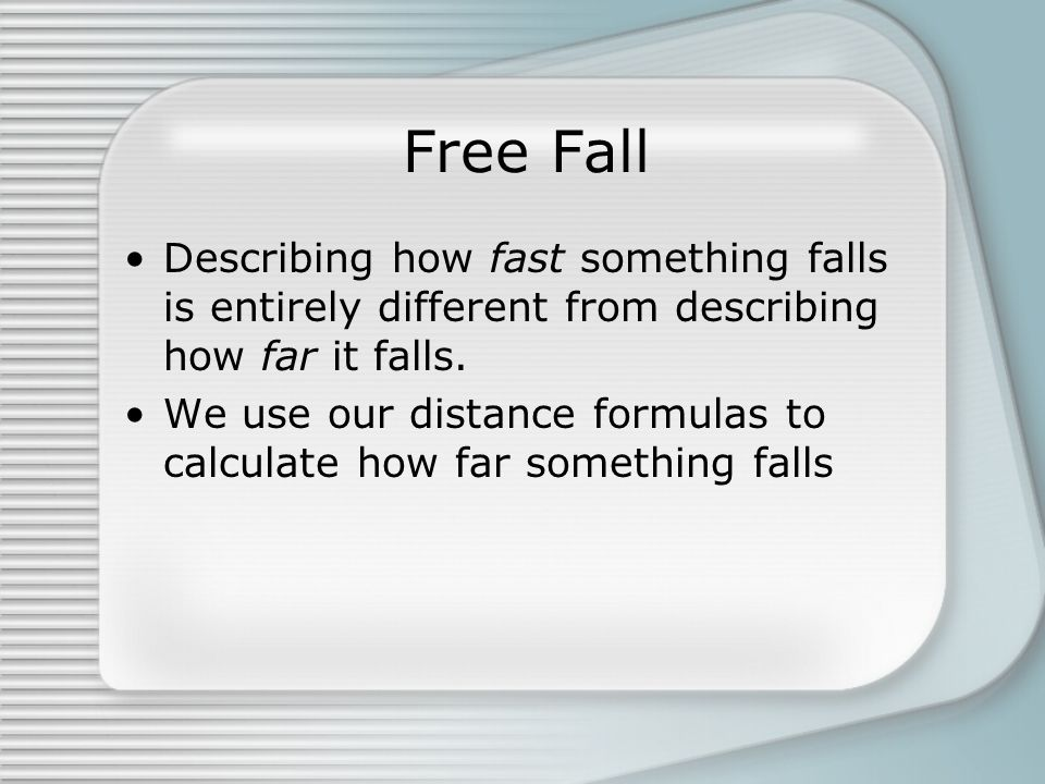 Free Fall Describing how fast something falls is entirely different from describing how far it falls. We use our distance formulas to calculate how fa